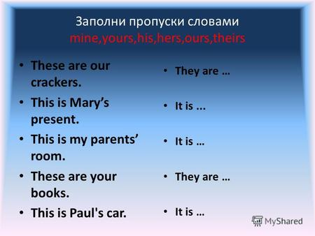 Заполни пропуски словами mine,yours,his,hers,ours,theirs These are our crackers. This is Marys present. This is my parents room. These are your books.