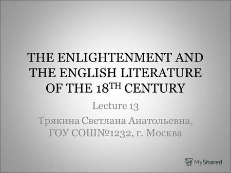 THE ENLIGHTENMENT AND THE ENGLISH LITERATURE OF THE 18 TH CENTURY Lecture 13 Трякина Светлана Анатольевна, ГОУ СОШ1232, г. Москва.