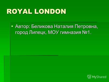 ROYAL LONDON Автор: Беликова Наталия Петровна, город Липецк, МОУ гимназия 1. Автор: Беликова Наталия Петровна, город Липецк, МОУ гимназия 1.