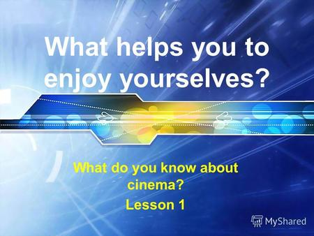 What helps you to enjoy yourselves? What do you know about cinema? Lesson 1.
