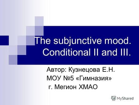 The subjunctive mood. Conditional II and III. Автор: Кузнецова Е.Н. МОУ 5 «Гимназия» г. Мегион ХМАО.