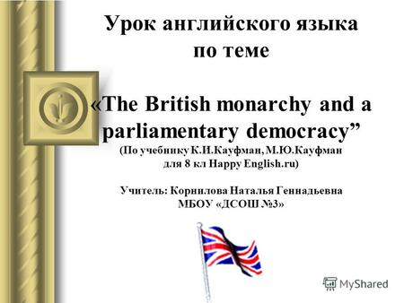 Урок английского языка по теме «The British monarchy and a parliamentary democracy (По учебнику К.И.Кауфман, М.Ю.Кауфман для 8 кл Happy English.ru) Учитель: