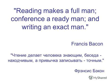 Reading makes a full man; conference a ready man; and writing an exact man. Francis Bacon Чтение делает человека знающим, беседа - находчивым, а привычка.