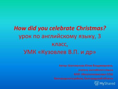 How did you celebrate Christmas? урок по английскому языку, 3 класс, УМК «Кузовлев В.П. и др» Автор: Шаповалова Юлия Владимировна, учитель английского.