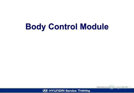 Published by Hyundai Motor company, june 2005 Body Control Module.