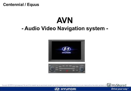 AVN - Audio Video Navigation system - Centennial / Equus Copyright 2009 All rights reserved. No part of this material may be reproduced, stored in any.