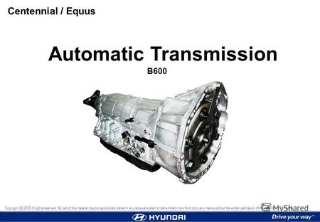 Automatic Transmission B600 Centennial / Equus Copyright 2009 All rights reserved. No part of this material may be reproduced, stored in any retrieval.