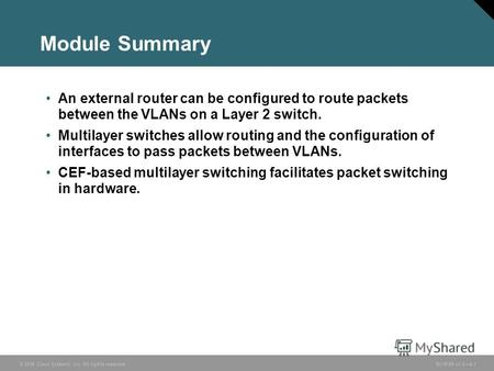 © 2006 Cisco Systems, Inc. All rights reserved. BCMSN v3.04-1 Module Summary An external router can be configured to route packets between the VLANs on.