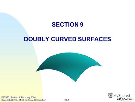 S9-1 PAT325, Section 9, February 2004 Copyright 2004 MSC.Software Corporation SECTION 9 DOUBLY CURVED SURFACES.