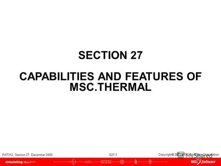PAT312, Section 27, December 2006 S27-1 Copyright 2007 MSC.Software Corporation SECTION 27 CAPABILITIES AND FEATURES OF MSC.THERMAL.