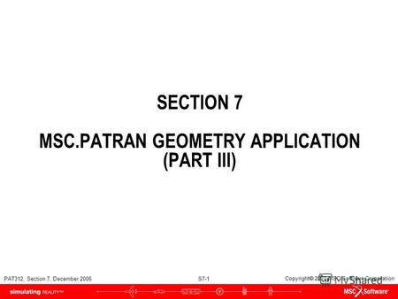 PAT312, Section 7, December 2006 S7-1 Copyright 2007 MSC.Software Corporation SECTION 7 MSC.PATRAN GEOMETRY APPLICATION (PART III)