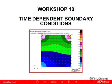 WORKSHOP 10 TIME DEPENDENT BOUNDARY CONDITIONS. WS10-2 PAT312, Workshop 10, December 2006 Copyright 2007 MSC.Software Corporation.