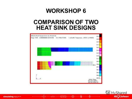 WORKSHOP 6 COMPARISON OF TWO HEAT SINK DESIGNS. WS6-2 PAT312, Workshop 6, December 2006 Copyright 2007 MSC.Software Corporation.