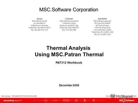 Copyright 2007 MSC.Software Corporation Part Number: P3*V2006*Z*Z*Z*SM-PAT312-WBK Thermal Analysis Using MSC.Patran Thermal PAT312 Workbook December 2006.
