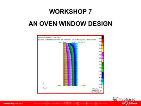 WORKSHOP 7 AN OVEN WINDOW DESIGN. WS7-2 PAT312, Workshop 7, December 2006 Copyright 2007 MSC.Software Corporation.
