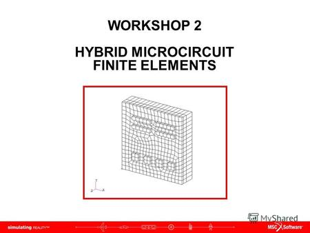 WORKSHOP 2 HYBRID MICROCIRCUIT FINITE ELEMENTS. WS2-2 PAT312, Workshop 2, December 2006 Copyright 2007 MSC.Software Corporation.