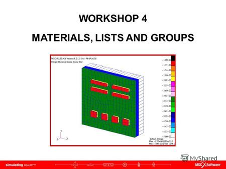 WORKSHOP 4 MATERIALS, LISTS AND GROUPS. WS4-2 PAT312, Workshop 4, December 2006 Copyright 2007 MSC.Software Corporation.