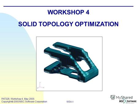 WS4-1 PAT328, Workshop 4, May 2005 Copyright 2005 MSC.Software Corporation WORKSHOP 4 SOLID TOPOLOGY OPTIMIZATION.