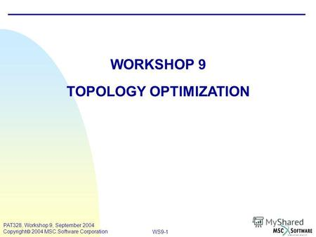 WS9-1 PAT328, Workshop 9, September 2004 Copyright 2004 MSC.Software Corporation WORKSHOP 9 TOPOLOGY OPTIMIZATION.