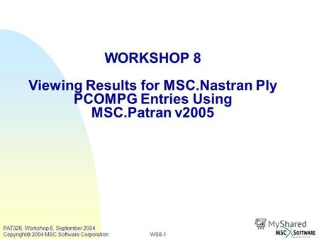 WS8-1 PAT328, Workshop 8, September 2004 Copyright 2004 MSC.Software Corporation WORKSHOP 8 Viewing Results for MSC.Nastran Ply PCOMPG Entries Using MSC.Patran.