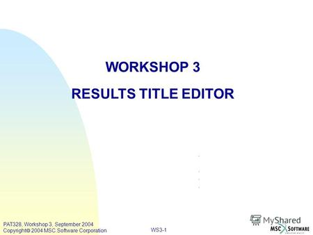 WS3-1 WORKSHOP 3 RESULTS TITLE EDITOR PAT328, Workshop 3, September 2004 Copyright 2004 MSC.Software Corporation.