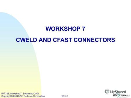 WS7-1 PAT328, Workshop 7, September 2004 Copyright 2004 MSC.Software Corporation WORKSHOP 7 CWELD AND CFAST CONNECTORS.