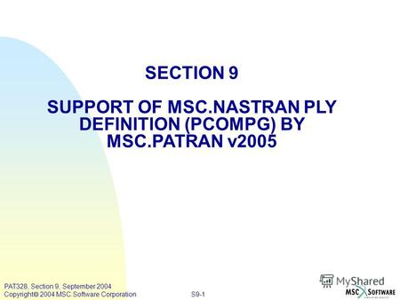 S9-1 PAT328, Section 9, September 2004 Copyright 2004 MSC.Software Corporation SECTION 9 SUPPORT OF MSC.NASTRAN PLY DEFINITION (PCOMPG) BY MSC.PATRAN v2005.