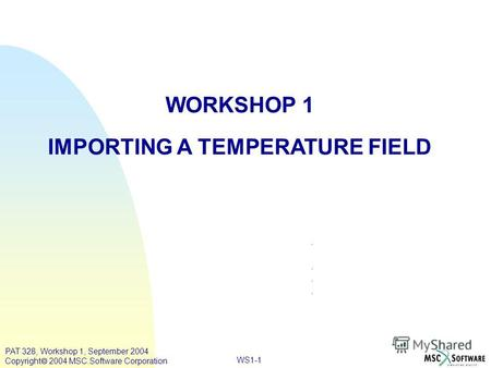 WS1-1 WORKSHOP 1 IMPORTING A TEMPERATURE FIELD PAT 328, Workshop 1, September 2004 Copyright 2004 MSC.Software Corporation.