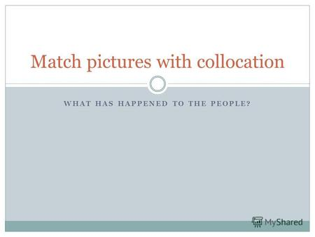 WHAT HAS HAPPENED TO THE PEOPLE? Match pictures with collocation.
