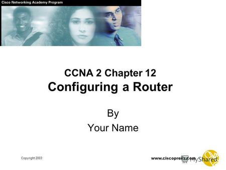 Copyright 2003 www.ciscopress.com CCNA 2 Chapter 12 Configuring a Router By Your Name.