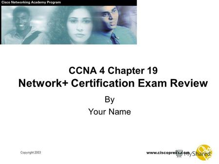 Www.ciscopress.com Copyright 2003 CCNA 4 Chapter 19 Network+ Certification Exam Review By Your Name.