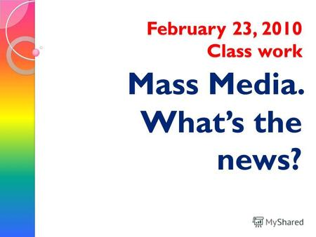 February 23, 2010 Class work Mass Media. Whats the news?