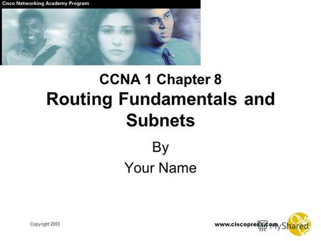 Www.ciscopress.com Copyright 2003 CCNA 1 Chapter 8 Routing Fundamentals and Subnets By Your Name.