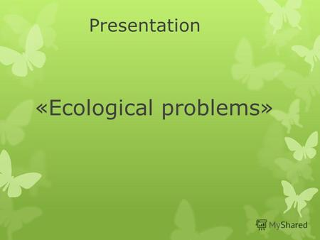 Presentation «Ecological problems». Since ancient times Nature has served Man, being the source of his life. For thousands of years people lived in harmony.