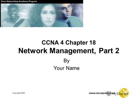 Www.ciscopress.com Copyright 2003 CCNA 4 Chapter 18 Network Management, Part 2 By Your Name.