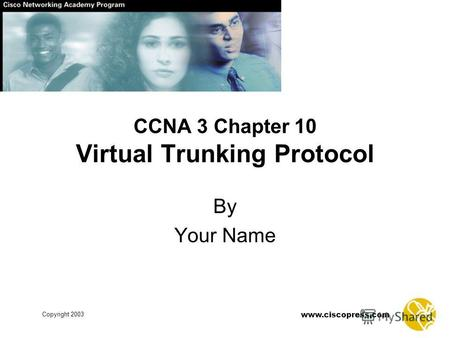 Www.ciscopress.com Copyright 2003 CCNA 3 Chapter 10 Virtual Trunking Protocol By Your Name.