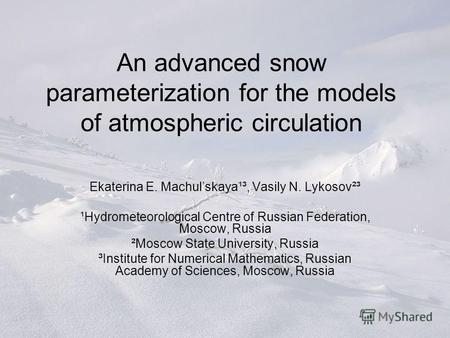 An advanced snow parameterization for the models of atmospheric circulation Ekaterina E. Machulskaya¹³, Vasily N. Lykosov²³ ¹Hydrometeorological Centre.