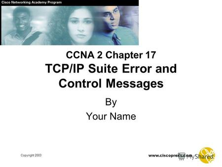 Www.ciscopress.com Copyright 2003 CCNA 2 Chapter 17 TCP/IP Suite Error and Control Messages By Your Name.