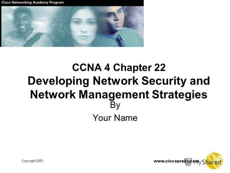 Www.ciscopress.com Copyright 2003 CCNA 4 Chapter 22 Developing Network Security and Network Management Strategies By Your Name.