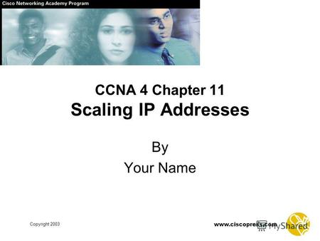 Www.ciscopress.com Copyright 2003 CCNA 4 Chapter 11 Scaling IP Addresses By Your Name.