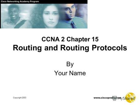 Www.ciscopress.com Copyright 2003 CCNA 2 Chapter 15 Routing and Routing Protocols By Your Name.