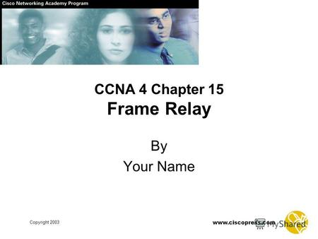Www.ciscopress.com Copyright 2003 CCNA 4 Chapter 15 Frame Relay By Your Name.