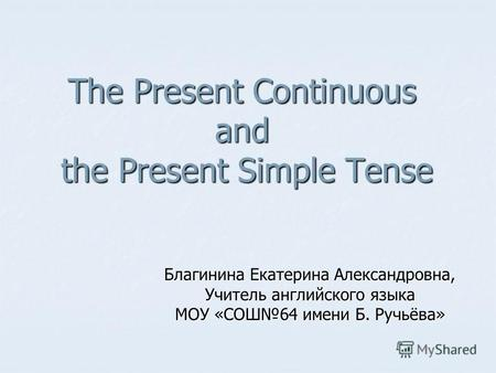 The Present Continuous and the Present Simple Tense Благинина Екатерина Александровна, Учитель английского языка МОУ «СОШ64 имени Б. Ручьёва»