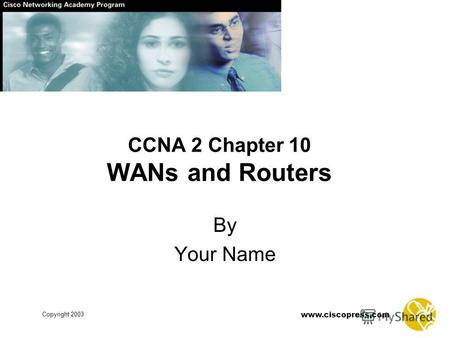 Copyright 2003 www.ciscopress.com CCNA 2 Chapter 10 WANs and Routers By Your Name.