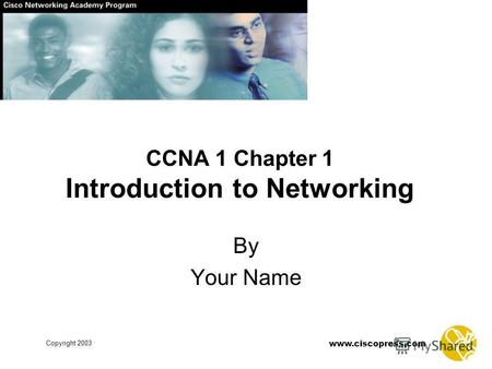 Copyright 2003 www.ciscopress.com CCNA 1 Chapter 1 Introduction to Networking By Your Name.