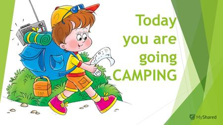Today you are going CAMPING. With your family, friends or class..