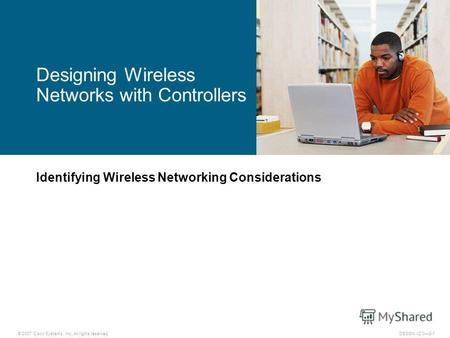 © 2007 Cisco Systems, Inc. All rights reserved.DESGN v2.08-1 Identifying Wireless Networking Considerations Designing Wireless Networks with Controllers.