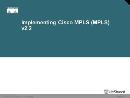 © 2006 Cisco Systems, Inc. All rights reserved. MPLS v2.21 Implementing Cisco MPLS (MPLS) v2.2.