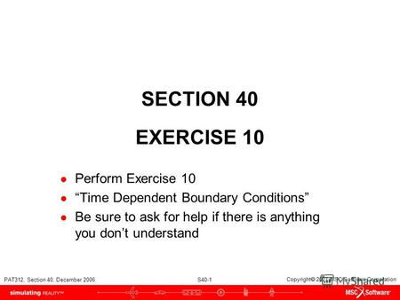 PAT312, Section 40, December 2006 S40-1 Copyright 2007 MSC.Software Corporation SECTION 40 EXERCISE 10 Perform Exercise 10 Time Dependent Boundary Conditions.