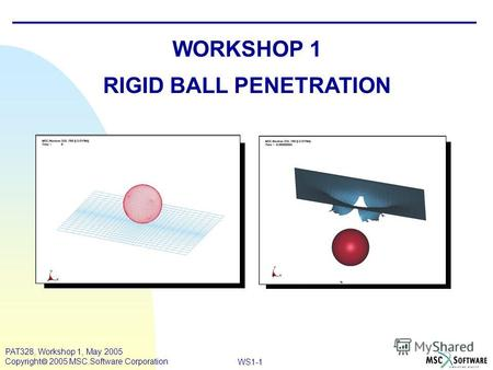 Mar120, Workshop 10, March 2001 WS1-1 PAT328, Workshop 1, May 2005 Copyright 2005 MSC.Software Corporation WORKSHOP 1 RIGID BALL PENETRATION.